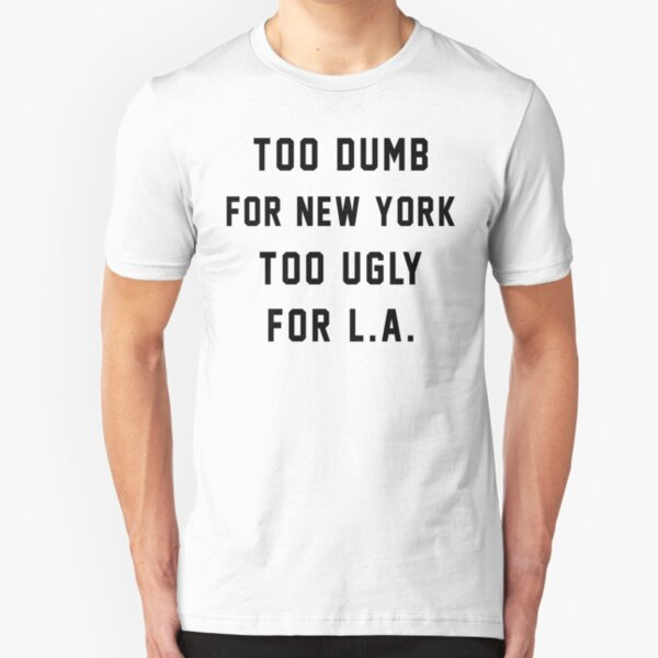 Too Dumb for New York Too Ugly for LA Slim Fit T-Shirt