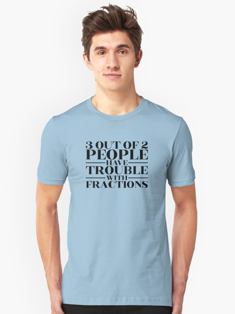 3 out of 2 people have trouble with fractions Unisex T-Shirt Front