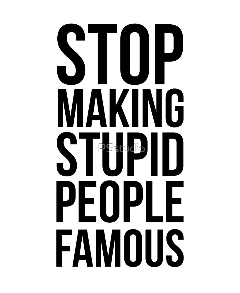 Stop Making Stupid People Famous by PSstudio