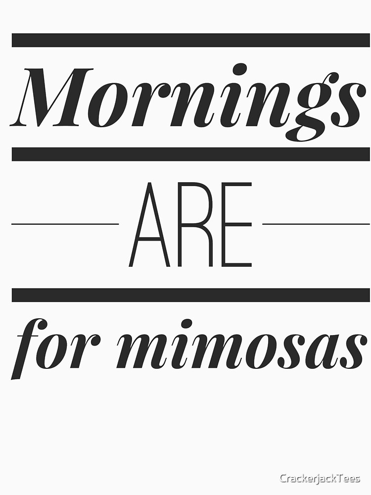 Mornings are for mimosas by CrackerjackTees