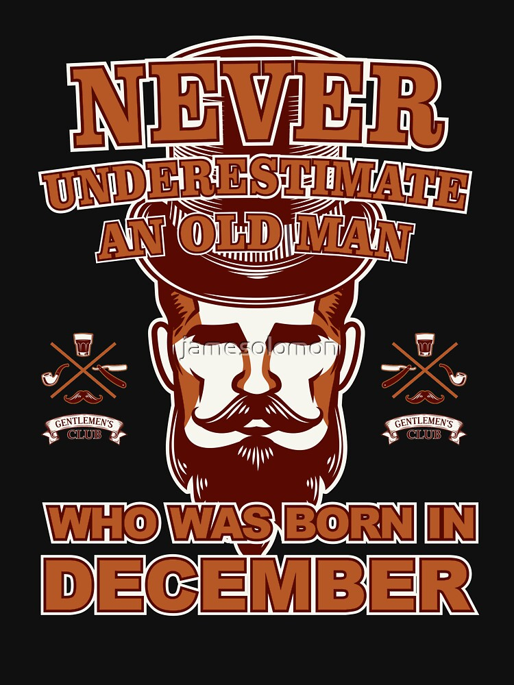 NEVER UNDERESTIMATE AN OLD MAN WHO WAS BORN IN DECEMBER by jamesolomon