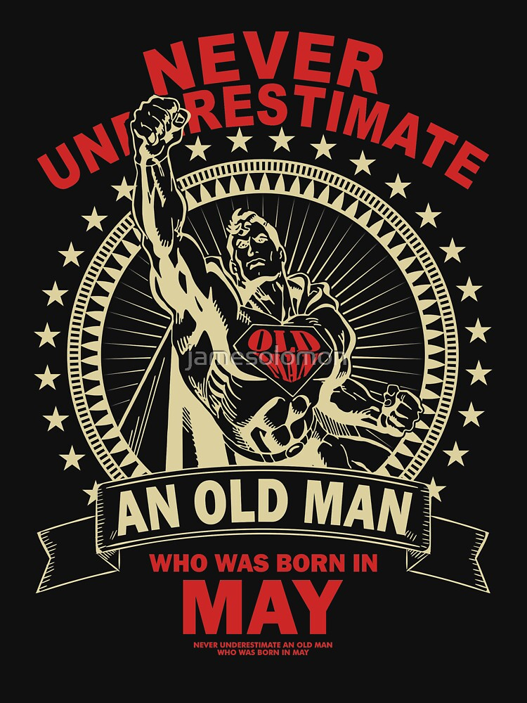 NEVER UNDERESTIMATE AN OLD MAN WHO WAS BORN IN MAY by jamesolomon