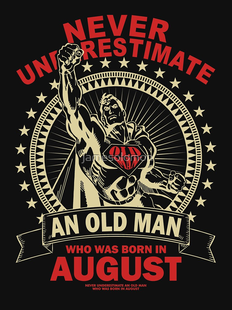 NEVER UNDERESTIMATE AN OLD MAN WHO WAS BORN IN AUGUST by jamesolomon