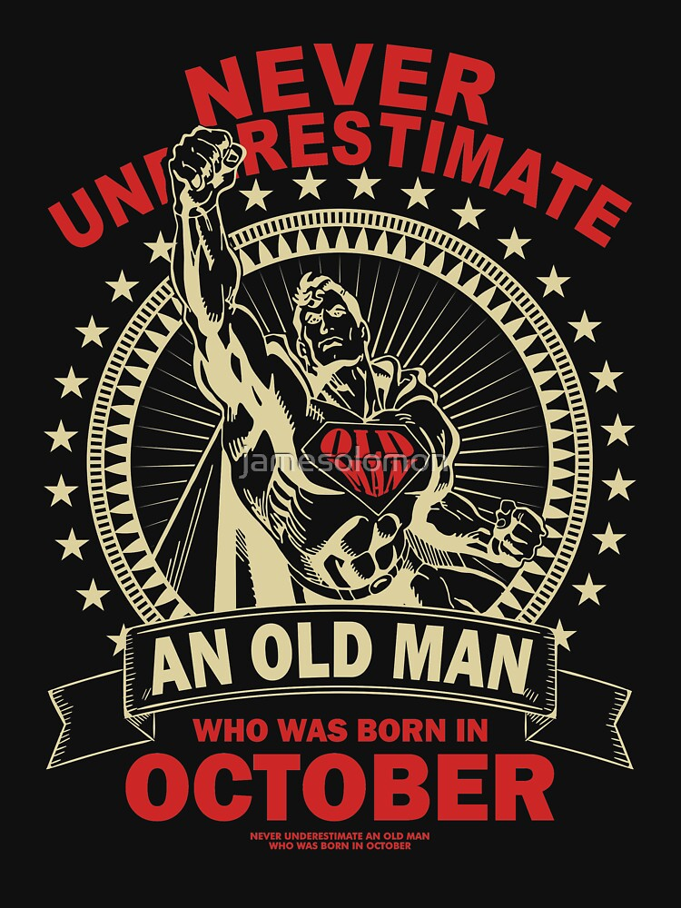 NEVER UNDERESTIMATE AN OLD MAN WHO WAS BORN IN OCTOBER by jamesolomon