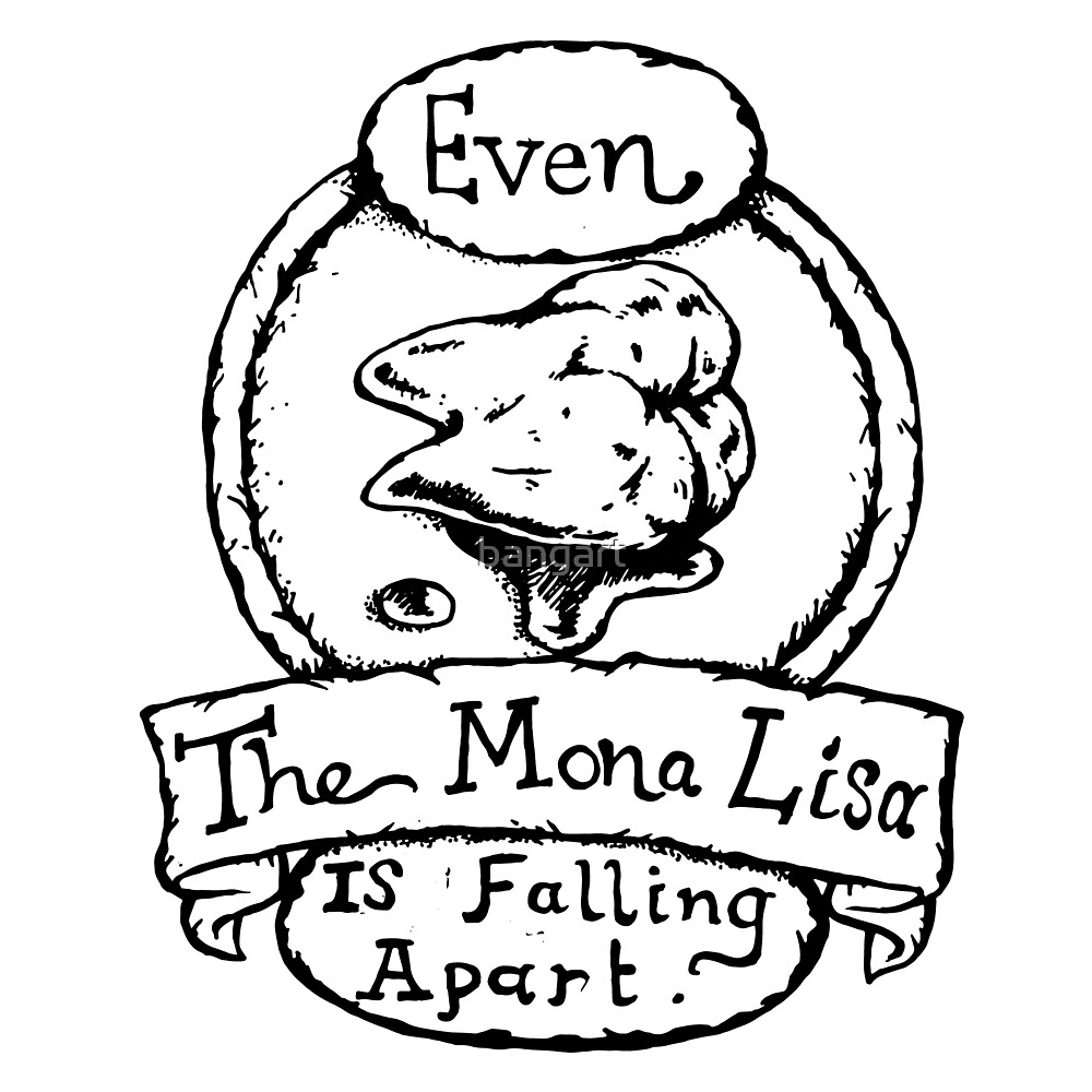 Even the Mona Lisa is Falling Apart - Illustrated Movie Quote by bangart
