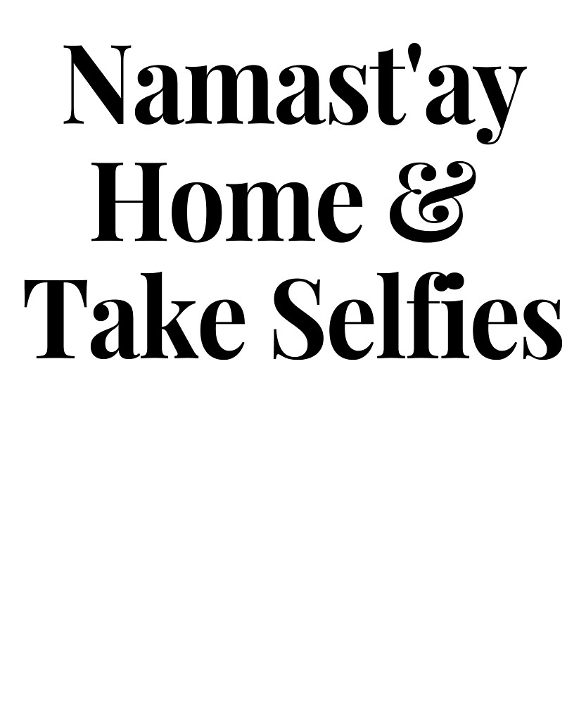 Namast'ay Home and Take Selfies Quotes Stay Home  by TeesByDesign