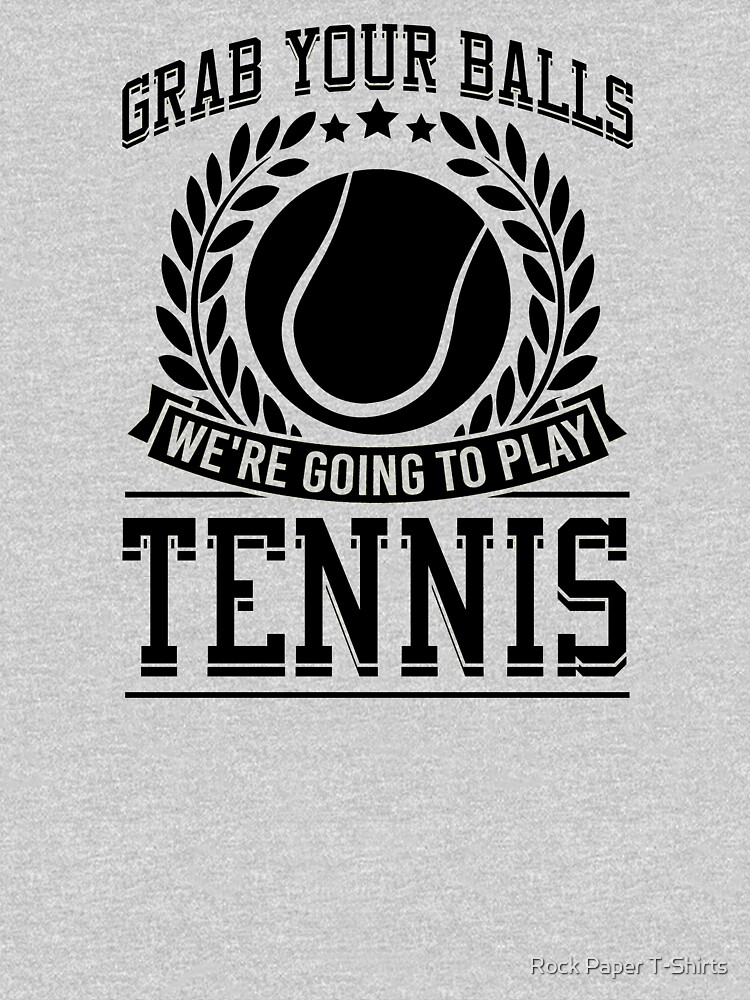 Grab Your Balls We're Going to Play Tennis by rockpapershirts