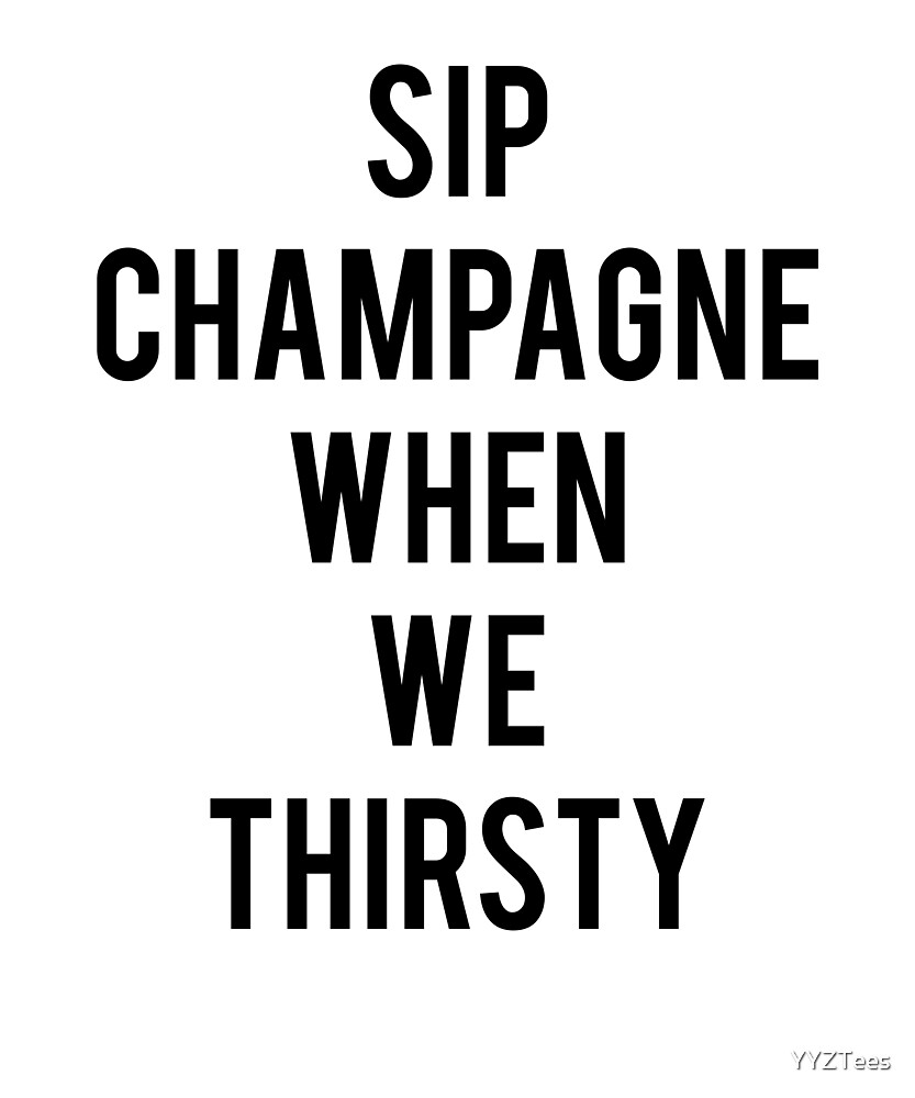 Sip Champagne When We Thirsty Celeb Trending Funny by YYZTees