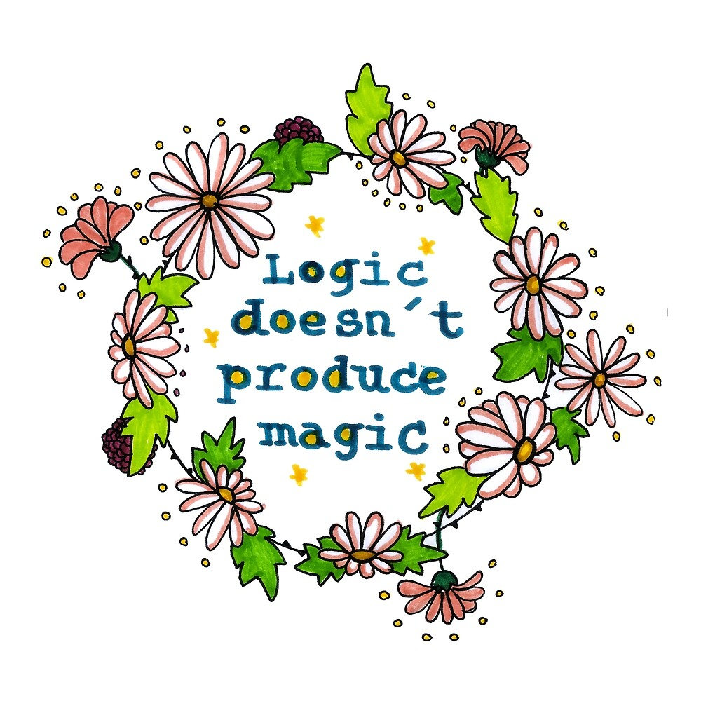 Logic Doesnt Produce Magic Floral Statement Design by HighArtDesigns