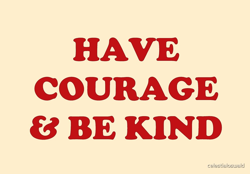 HAVE COURAGE & BE KIND by celestialoswald