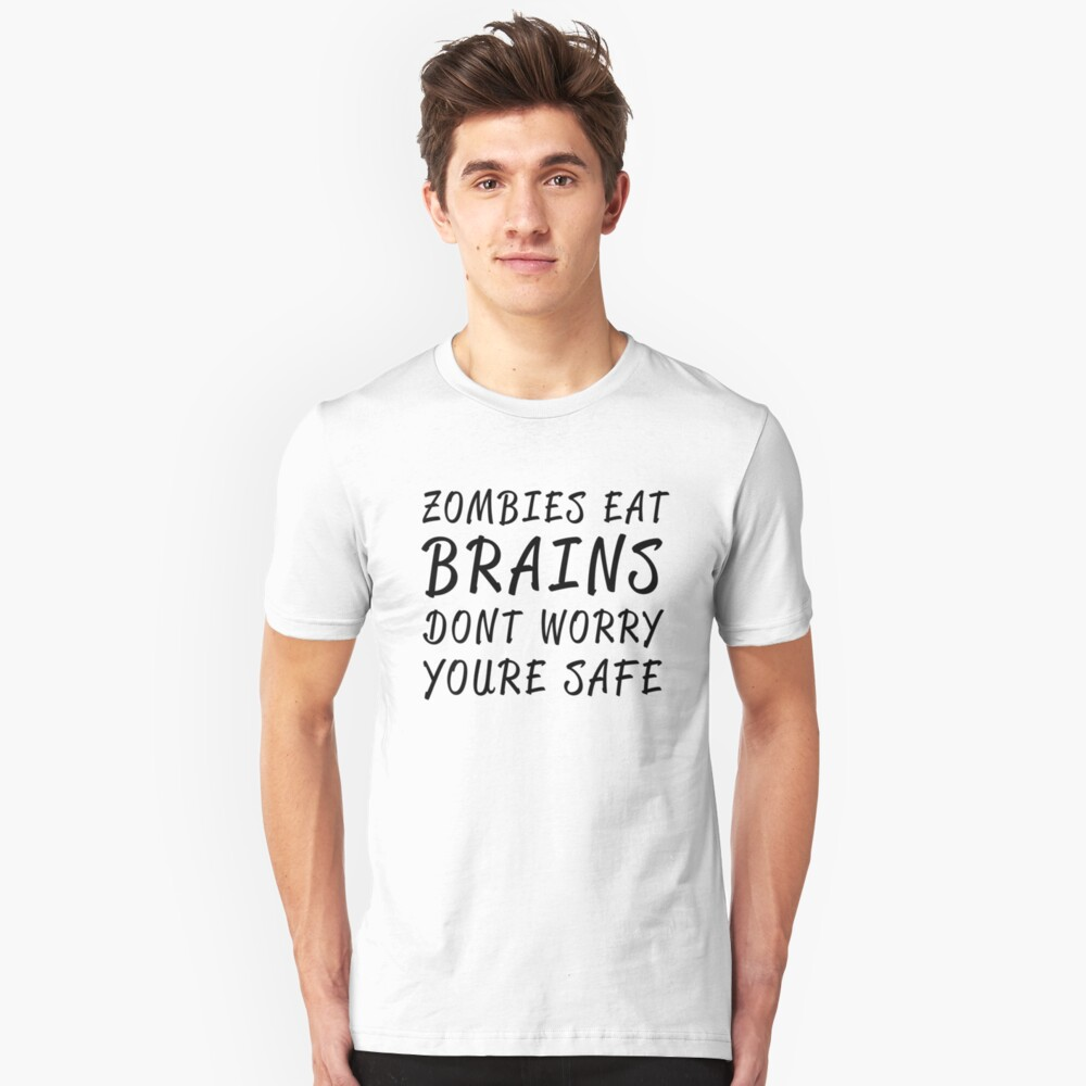 zombies eat brains. dont worry you're safe Unisex T-Shirt Front