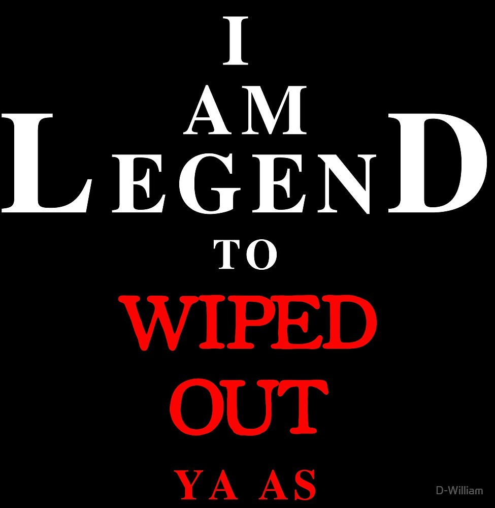 I Am Legend to Wiped Out by D-William
