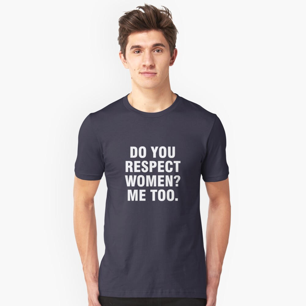 Do you respect women? Me too. Unisex T-Shirt Front