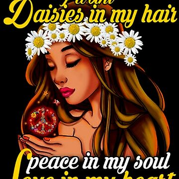 I WANT DAISIES IN MYHAIR PEACE IN MY SOUL AND LOVE IN MY HEART by Thanada