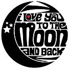 I Love You To The Moon And Back by axemangraphics