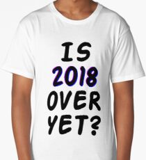 Is 2018 over yet? Tell us how you really feel. Long T-Shirt