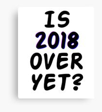 Is 2018 over yet? Tell us how you really feel. Canvas Print