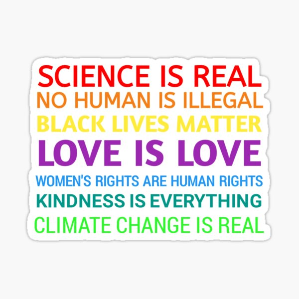 Science is real! Black lives matter! No human is illegal! Love is love! Women's rights are human rights! Kindness is everything!  Sticker