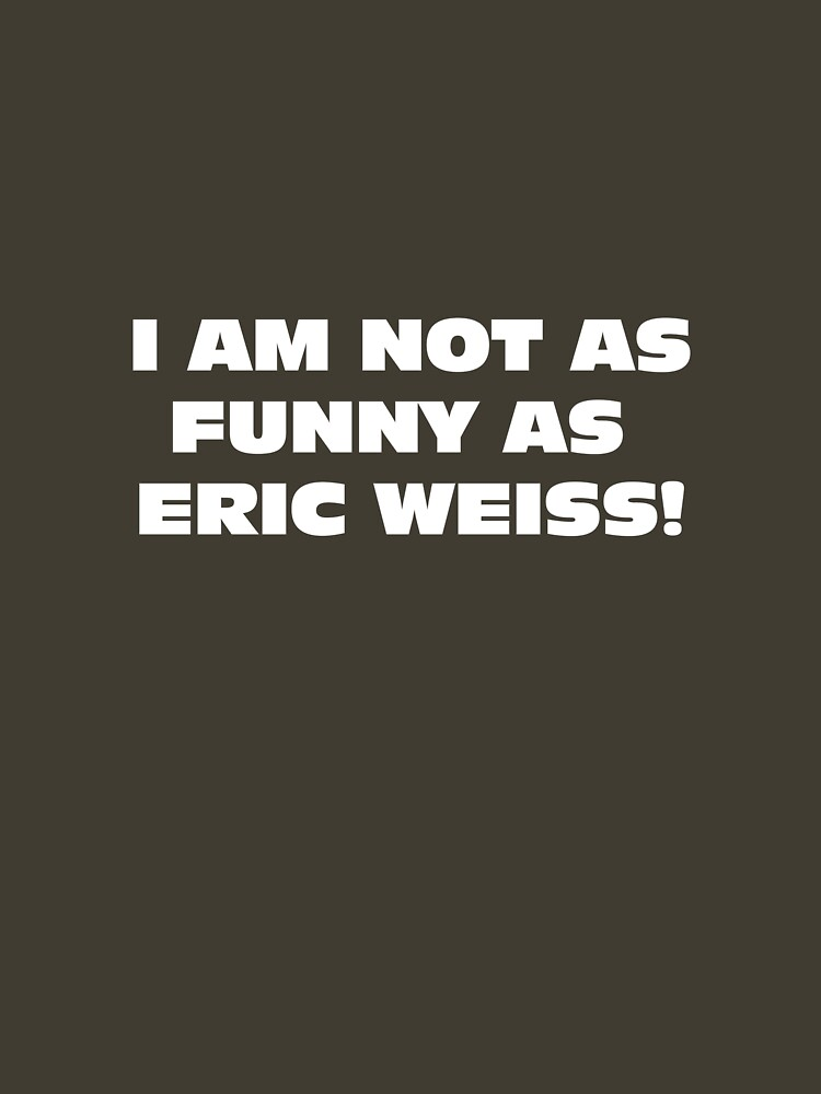 i am not as funny as eric weiss! by theG
