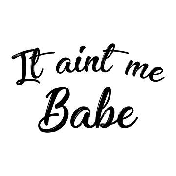 IT AIN'T ME BABE  by BobbyG305