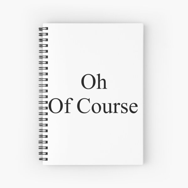 Oh, Of Course Spiral Notebook