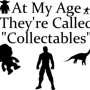 "At My Age They're Called ""Collectables""  by Hadam10Rose"