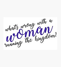 what's wrong with a woman running the kingdom? Photographic Print