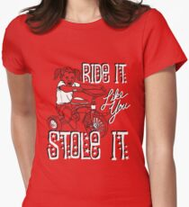 RIDE IT LIKE YOU STOLE IT Women's Fitted T-Shirt