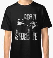 RIDE IT LIKE YOU STOLE IT Classic T-Shirt