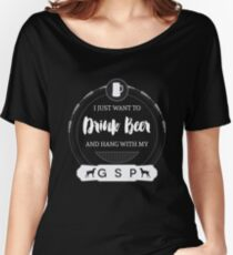 I Just Want To Drink Beer And Hang With My GSP Women's Relaxed Fit T-Shirt