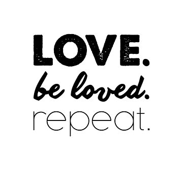 Love. Be loved. Repeat. by loveablefringe