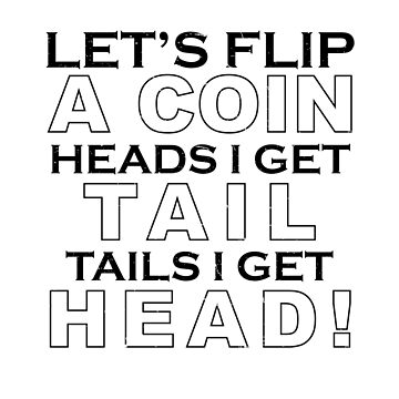 Let's Flip A Coin Heads I Get Tail Tails I Get Head by onceproject
