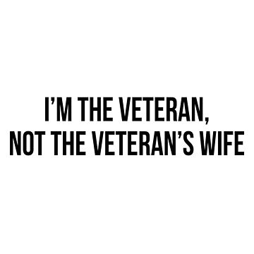 I'm the veteran, not the veteran's wife by allthetees