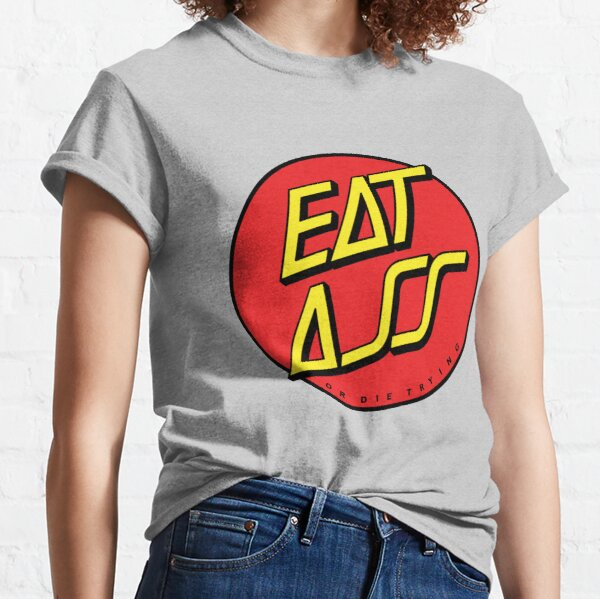 EAT ASS - OR DIE TRYING Classic T-Shirt