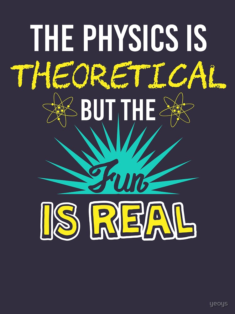 The Physics Is Theoretical But The Fun Is Real - Funny Physics Gift by yeoys