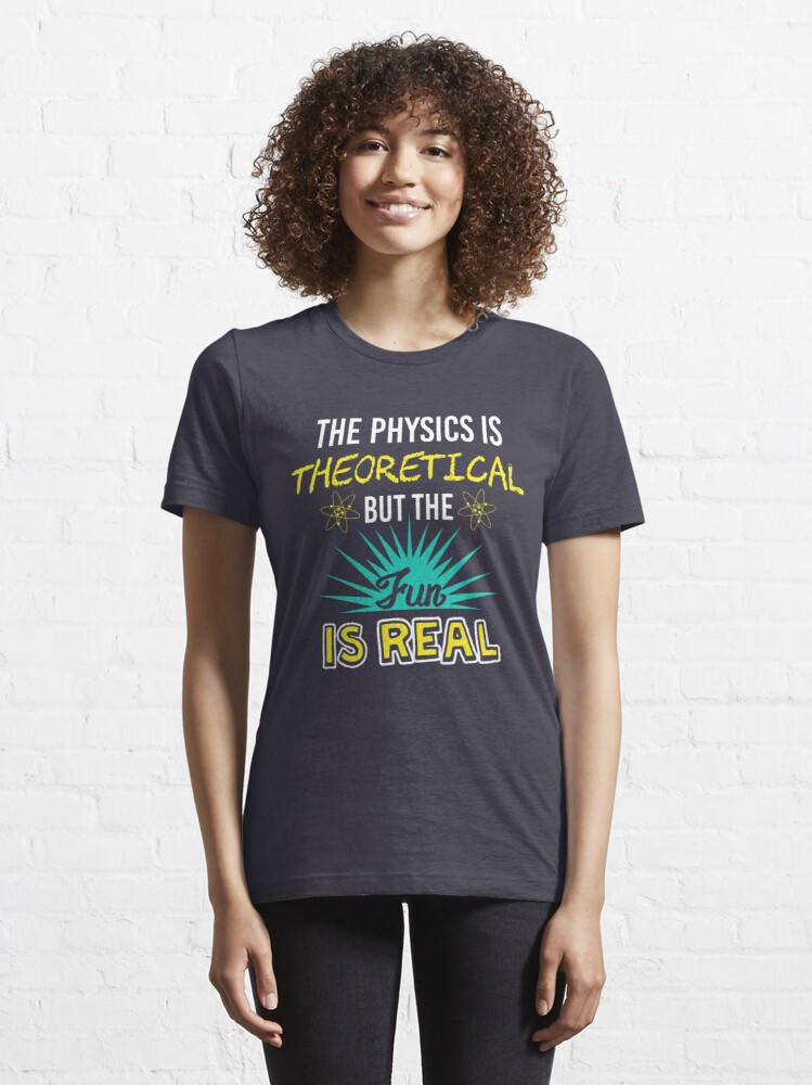 Alternate view of The Physics Is Theoretical But The Fun Is Real - Funny Physics Gift Essential T-Shirt