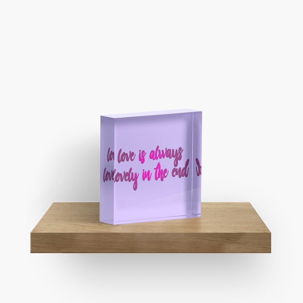Love Is Always Lovely In The End Acrylic Block