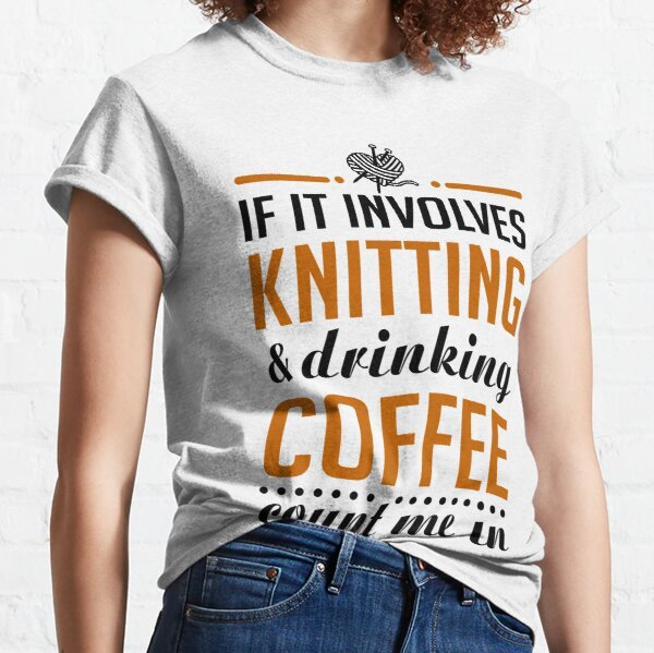Knitting and Drinking Coffee Classic T-Shirt
