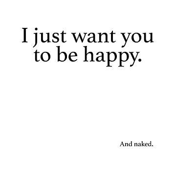 Funny I just want you to be happy... by birchandbark