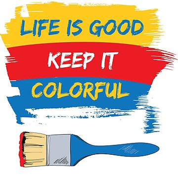 Life Is Good, Keep It Colorful- Cool Motivational Shirt by ibeth01