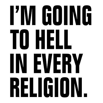 I'M GOING TO HELL IN EVERY RELIGION by scorpiopegasus