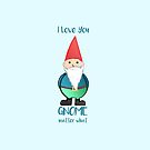 Gnome - I love you GNOME matter what by JustTheBeginning-x (Tori)
