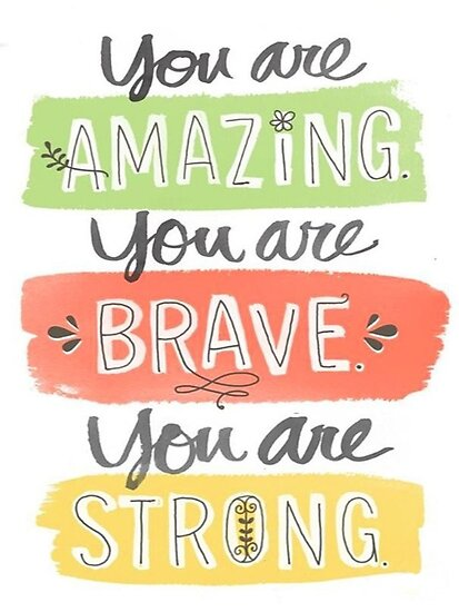 Image result for you are amazing you are brave you are strong