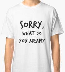 Sorry, What do you mean? Classic T-Shirt