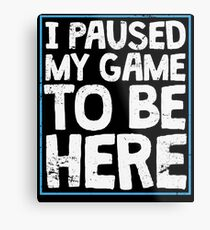 I Paused My Game To Be Here Funny Gamer Gift Metal Print