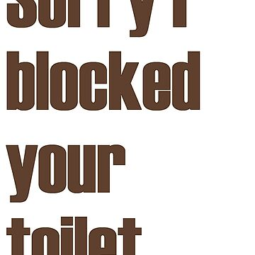 Sorry I blocked your toilet by newbs