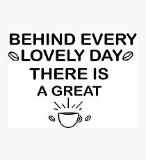 behind every lovely day there is a great coffee Photographic Print