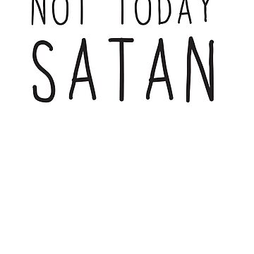 Not Today Satan by wondrous