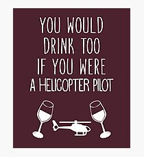 You Would Drink Too If You Were A Helicopter Pilot Photographic Print