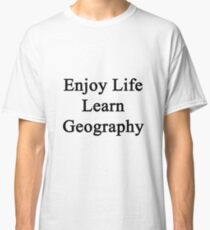 Enjoy Life Learn Geography  Classic T-Shirt
